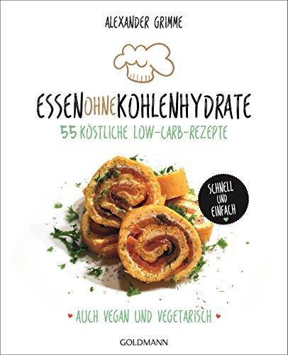 Essen ohne Kohlenhydrate: 55 köstliche Low-Carb-Rezepte – Schnell und einfach – Auch vegan und vegetarisch