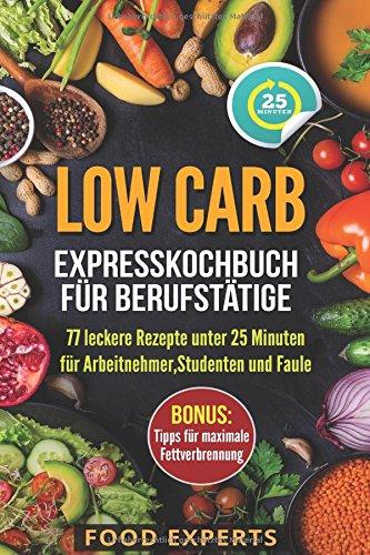 Low Carb – Expresskochbuch für Berufstätige: 77 leckere Rezepte unter 25 Minuten für Arbeitnehmer, Studenten und Faule