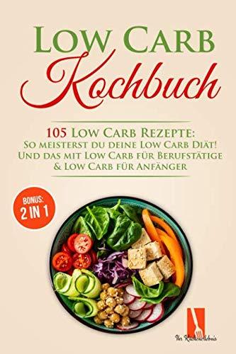 Low Carb Kochbuch: 105 Low Carb Rezepte: So meisterst du deine Low Carb Diät! Und das mit Low Carb für Berufstätige & Low Carb für Anfänger inkl. BONUS