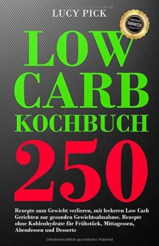 Low Carb Kochbuch 250 Rezepte zum Gewicht verlieren, mit leckeren Low Carb Gerichten zur gesunden Gewichtsabnahme. Rezepte ohne Kohlenhydrate für Frühstück, Mittagessen, Abendessen und Desserts